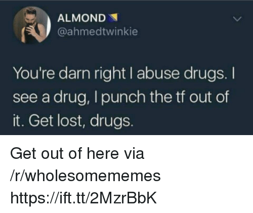 Drugs, Lost, and Drug: ALMOND  @ahmedtwinkie  You're darn right I abuse drugs. I  see a drug, I punch the tf out of  it. Get lost, drugs. Get out of here via /r/wholesomememes https://ift.tt/2MzrBbK