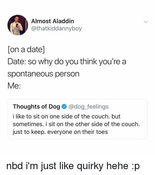 Aladdin: Almost Aladdin  @thatkiddannyboy  [on a date]  Date: so why do you think you're a  spontaneous person  Me:  Thoughts of Dog@dog_feelings  i like to sit on one side of the couch. but  sometimes. i sit on the other side of the couch.  just to keep. everyone on their toes nbd i'm just like quirky hehe :p