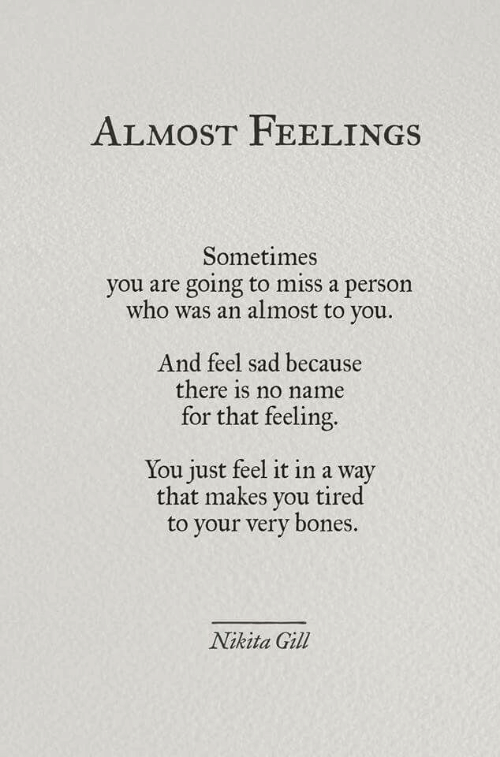 Gill: ALMOST FEELINGS  Sometimes  you are going to miss a person  who was an almost to  you.  And feel sad because  there is no name  for that feeling.  You just feel it in a way  that makes you tired  your very bones.  Nikita Gill