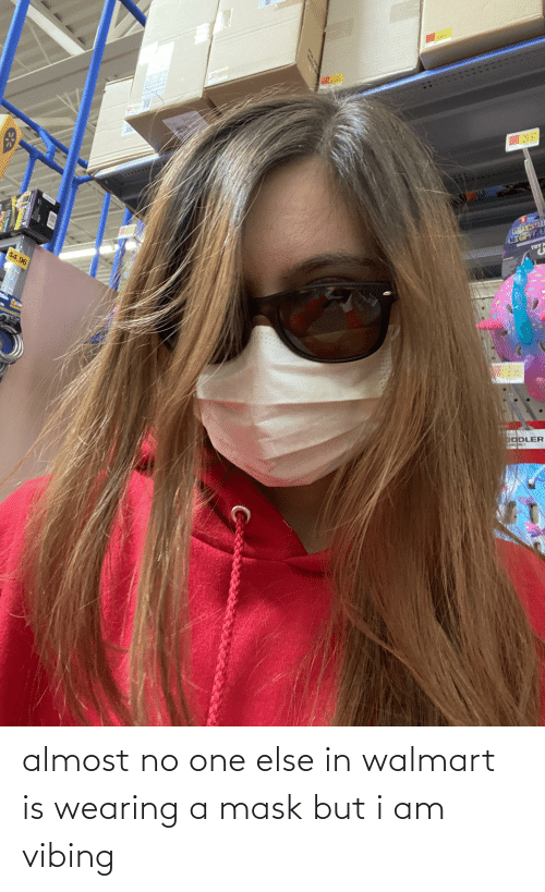 Walmart: almost no one else in walmart is wearing a mask but i am vibing