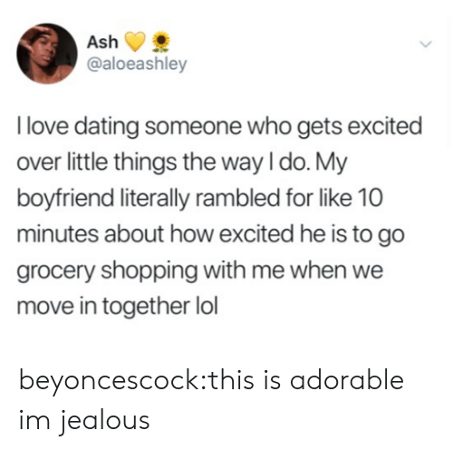 Im Jealous: @aloeashley  l love dating someone who gets excited  over little things the way I do. My  boyfriend literally rambled for like 10  minutes about how excited he is to go  grocery shopping with me when we  move in together lol beyoncescock:this is adorable im jealous