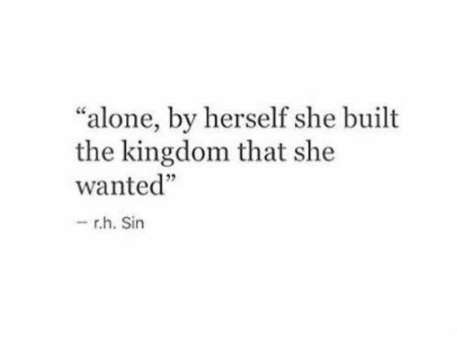 "Being Alone, Kingdom, and Wanted: ""alone, by herself she built  the kingdom that she  wanted""  5  - rh. Sin"