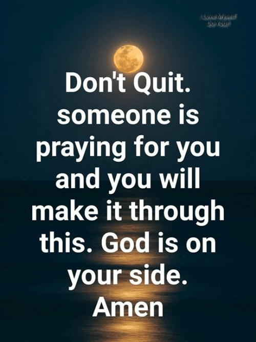 amen: ALOVE Myself  Do You?  Don't Quit.  someone is  praying for you  and you will  make it through  this. God is on  your side.  Amen