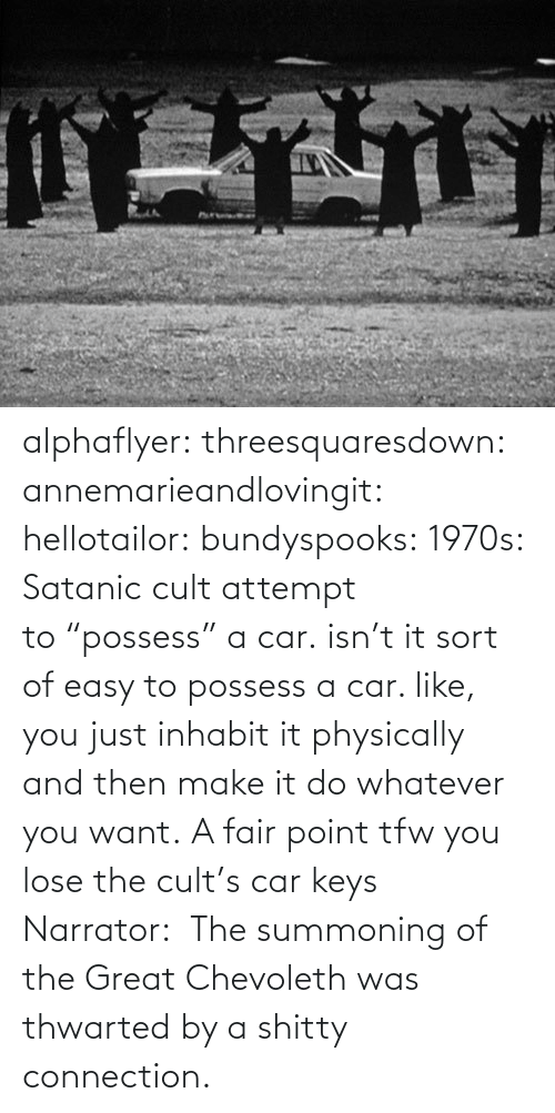 "You Just: alphaflyer:  threesquaresdown:  annemarieandlovingit:  hellotailor:  bundyspooks:  1970s: Satanic cult attempt to ""possess"" a car.  isn't it sort of easy to possess a car. like, you just inhabit it physically and then make it do whatever you want.   A fair point  tfw you lose the cult's car keys  Narrator:  The summoning of the Great Chevoleth was thwarted by a shitty connection."