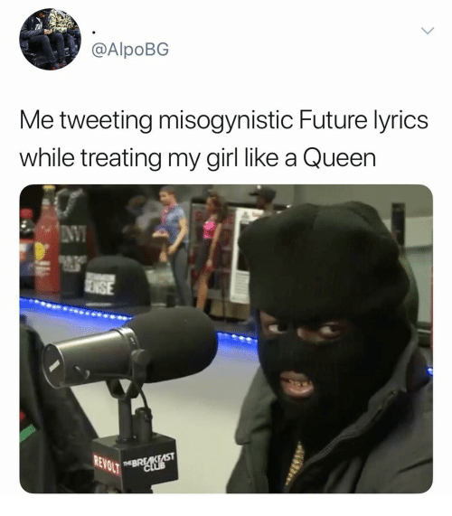 Future, Queen, and Girl: @AlpoBG  Me tweeting misogynistic Future lyrics  while treating my girl like a Queen  REV