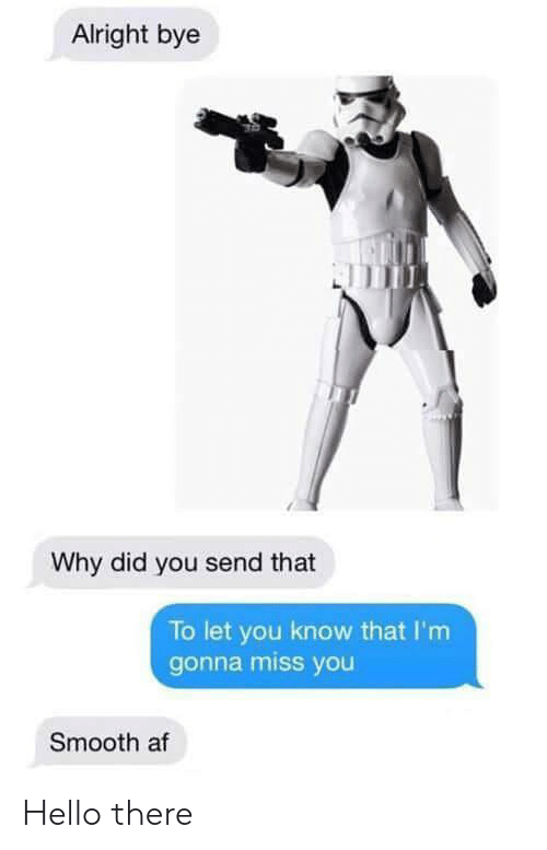 Smooth Af: Alright bye  Why did you send that  To let you know that I'm  gonna miss you  Smooth af Hello there