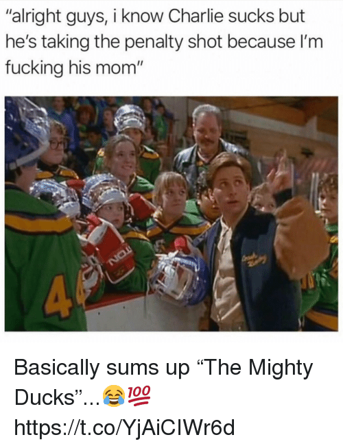 "Charlie, Fucking, and Ducks: ""alright guys, i know Charlie sucks but  he's taking the penalty shot because l'm  fucking his mom' Basically sums up ""The Mighty Ducks""...😂💯 https://t.co/YjAiCIWr6d"