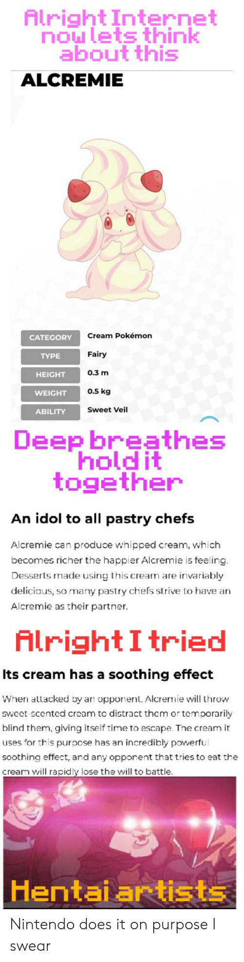 Hentai, Internet, and Nintendo: Alright Internet  now lets think  about this  ALCREMIE  Cream Pokémon  CATEGORY  Fairy  ΤΥΡΕ  0.3 m  HEIGHT  0.5 kg  WEIGHT  Sweet Veil  ABILITY  Deep breathes  hold it  together  An idol to all pastry chefs  Alcremie can produce whipped cream, which  becomes richer the happier Alcremie is feeling.  Desserts made using this cream are invariably  deliciaus, so many pastry chefs strive to have an  Alcremie as their partner  AlrightI tried  Its cream has a soothing effect  When attacked by a opponent. Alcremie will throw  sweet scented cream to distract them or temporarily  blind them, giving itself time to escape. The cream it  uses for this purpose has an incredibly powerful  soothing effect, and any opponent that tries to eat the  cream will rapidly lose the will to battle.  Hentai artists Nintendo does it on purpose I swear