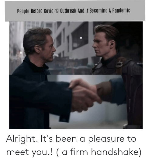 pleasure: Alright. It's been a pleasure to meet you.! ( a firm handshake)