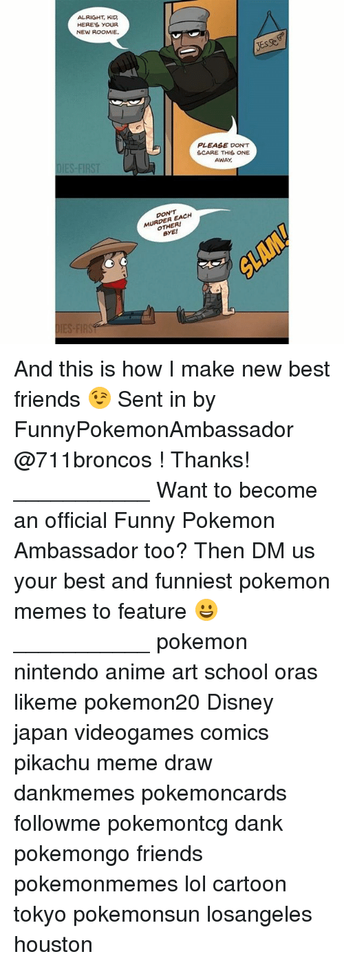 Meme Draw: ALRIGHT, KID  HERES YOUR  NEW ROOMIE.  PLEASE DON'T  SCARE THIS ONE  AWAY  DIES-FIRST  DON'T  MURDER EACH  OTHER!  BYE! And this is how I make new best friends 😉 Sent in by FunnyPokemonAmbassador @711broncos ! Thanks! ___________ Want to become an official Funny Pokemon Ambassador too? Then DM us your best and funniest pokemon memes to feature 😀 ___________ pokemon nintendo anime art school oras likeme pokemon20 Disney japan videogames comics pikachu meme draw dankmemes pokemoncards followme pokemontcg dank pokemongo friends pokemonmemes lol cartoon tokyo pokemonsun losangeles houston