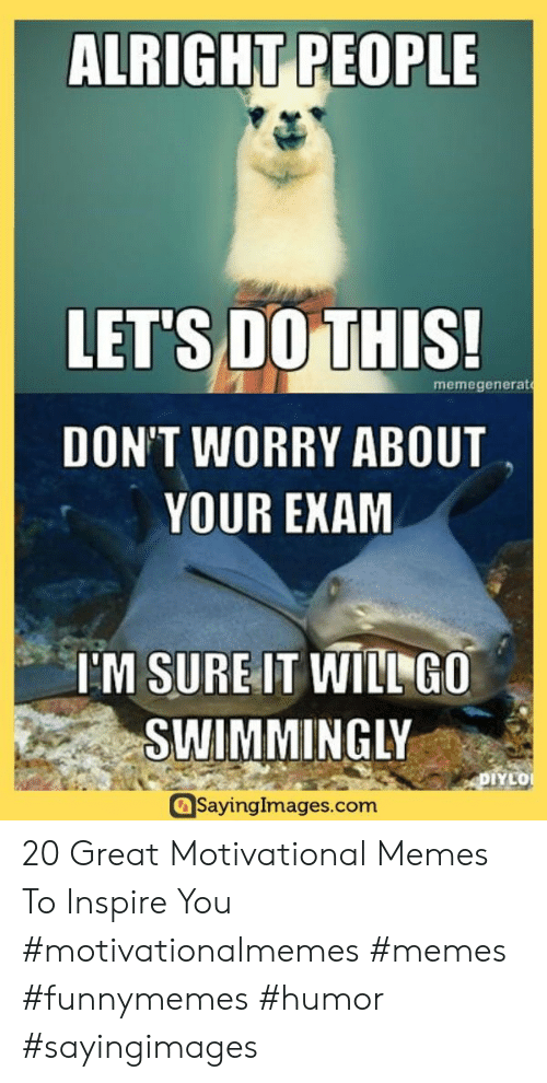 Motivational Memes: ALRIGHT PEOPLE  LET'S DO THIS!  memegenerat  DON'T WORRY ABOUT  YOUR EXAM  IM SURE IT WILL GO  SWIMMINGLY  DIYLO  SayingImages.com 20 Great Motivational Memes To Inspire You #motivationalmemes #memes #funnymemes #humor #sayingimages