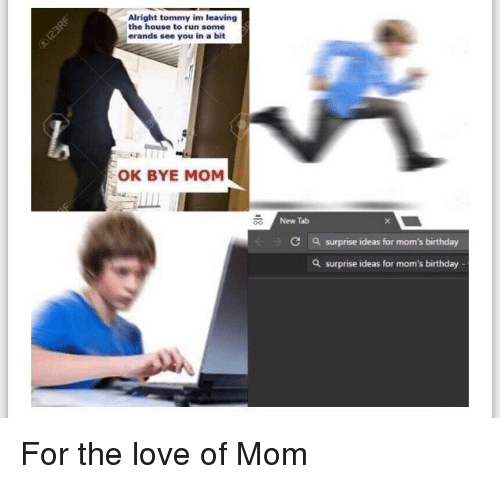 Birthday, Love, and Moms: Alright tommy im leaving  the house to run some  erands see you in a bit  OK BYE MOM  New Tab  C  a surprise ideas for mom's birthday  a surprise ideas for mom's birthday For the love of Mom