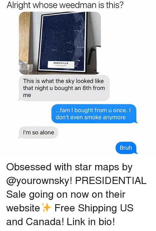 us-and-canada: Alright whose weedman is this?  KNOXVILLE  This is what the sky looked like  that night u bought an 8th from  me  fam I bought from u once. I  don't even smoke anymore  I'm so alone  Bruh Obsessed with star maps by @yourownsky! PRESIDENTIAL Sale going on now on their website✨ Free Shipping US and Canada! Link in bio!