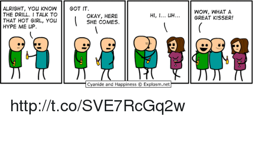 Uh Okay: ALRIGHT, YOU KNOWGOT IT  THE DRILL. I TALK TO  THAT HOT GIRL, You  HYPE ME UP.  WOW, WHAT A  GREAT KISSER!  H, UH  OKAY, HERE  SHE COMES.  Cyanide and Happiness © Explosm.net http://t.co/SVE7RcGq2w