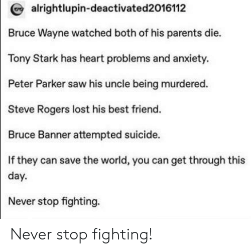 tony stark: alrightlupin-deactivated2016112  Bruce Wayne watched both of his parents die.  Tony Stark has heart problems and anxiety.  Peter Parker saw his uncle being murdered.  Steve Rogers lost his best friend.  Bruce Banner attempted suicide.  If they can save the world, you can get through this  day  Never stop fighting. Never stop fighting!
