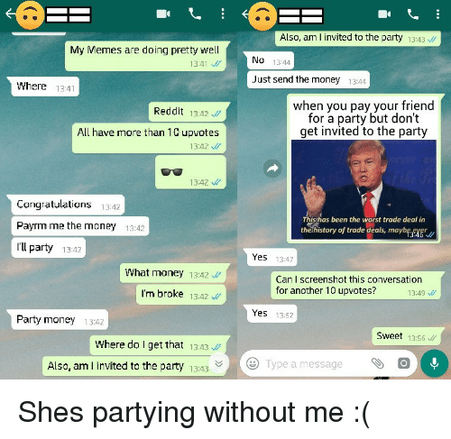 Memes, Money, and Party: Also, am l invited to the party 13:43  My Memes are doing pretty well  No 13:44  13:41  Just send the money  13:44  Where 13:41  when you pay your friend  for a party but don't  get invited to the party  Reddit 13Az  All have more than 10 upvotes  13:42  13:42  Congratulations 1342  Payrm me the money 13:42  I'll party 13:2  Thisthas been the worst trade deal in  thelhistory of trade deals, maybfeyer  Yes 13:47  What money 13:42  Can I screenshot this conversation  for another 10 upvotes?  I'm broke 13:4Z  13:49  Yes 13:52  Party money 13:42  Sweet 13:56  WWhere do I get that 13.43  Also, am l invited to the party 13:43  Type a message  O Shes partying without me :(