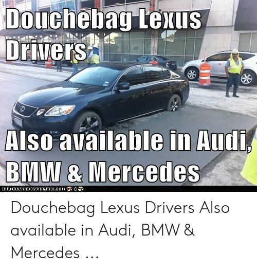 Anime Mercedes Meme: Also available in Audi  BMW & Mercedes  ICANHAS CHEEZBURGER.COMS.류 Douchebag Lexus Drivers Also available in Audi, BMW & Mercedes ...