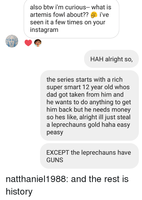 artemis: also btw i'm curious-what is  artemis fowl about??ive  seen it a few times on your  instagranm  HAH alright so,  the series starts with a rich  super smart 12 year old whos  dad got taken from him and  he wants to do anything to get  him back but he needs money  so hes like, alright ill just steal  a leprechauns gold haha easy  peasy  EXCEPT the leprechauns have  GUNS natthaniel1988: and the rest is history