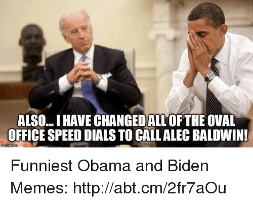 Obama And Biden: ALSO. IHAVE CHANGEDALLOF THE OVAL  OFFICE SPEED DIALS TO CALLALEC BALDWIN! Funniest Obama and Biden Memes: http://abt.cm/2fr7aOu
