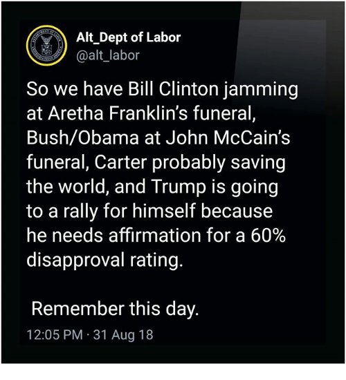 Affirmation: Alt Dept of Labor  @alt_labor  So we have Bill Clinton jamming  at Aretha Franklin's funeral,  Bush/Obama at John McCain's  funeral, Carter probably saving  the world, and Trump is goin<g  to a rally for himself because  he needs affirmation for a 60%  disapproval rating.  Remember this day.  12:05 PM 31 Aug 18