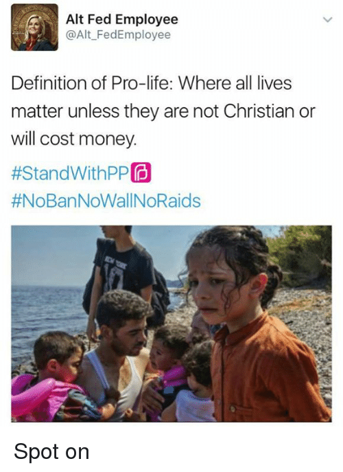 All Lives Matter: Alt Fed Employee  @Alt Fedd Employee  Definition of Pro-life: Where all lives  matter unless they are not Christian or  will cost money.  #Stand WithPP  Spot on