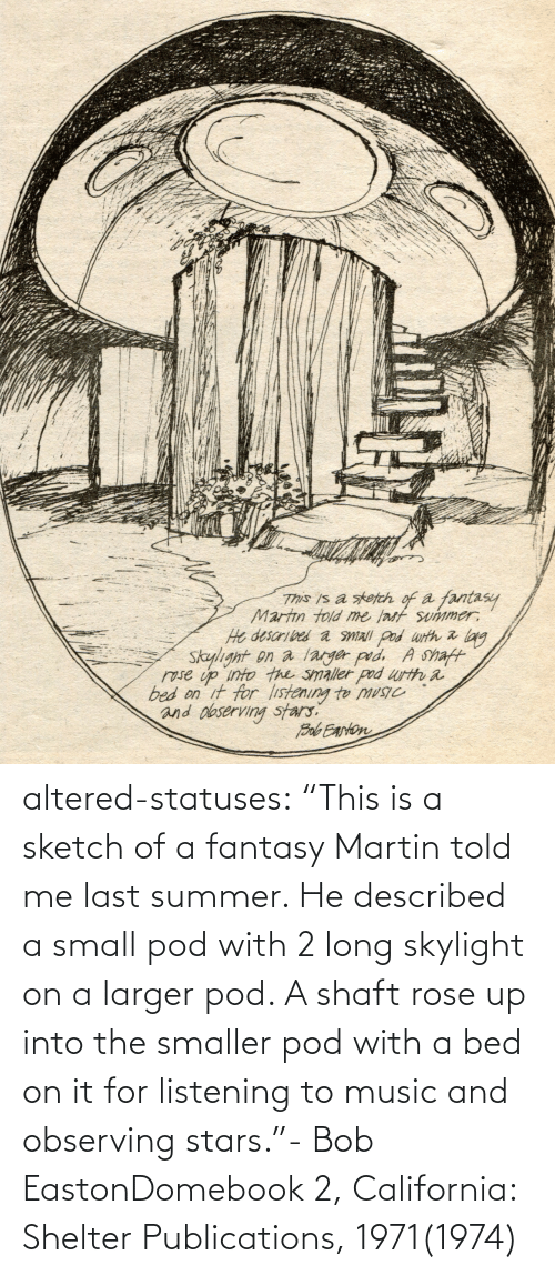 "told me: altered-statuses:  ""This is a sketch of a fantasy Martin told me last summer. He described a small pod with 2 long skylight on a larger pod. A shaft rose up into the smaller pod with a bed on it for listening to music and observing stars.""- Bob EastonDomebook 2, California: Shelter Publications, 1971(1974)"