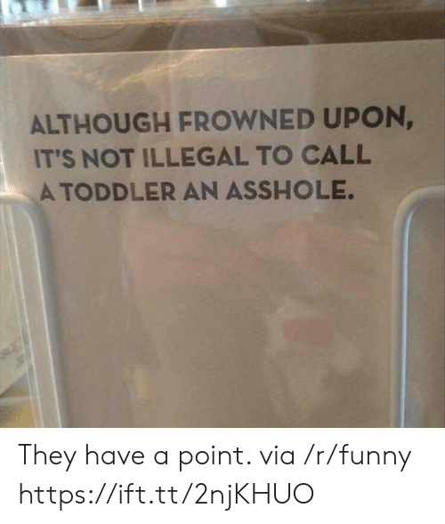 Frowned: ALTHOUGH FROWNED UPON,  IT'S NOT ILLEGAL TO CALL  A TODDLER AN ASSHOLE They have a point. via /r/funny https://ift.tt/2njKHUO