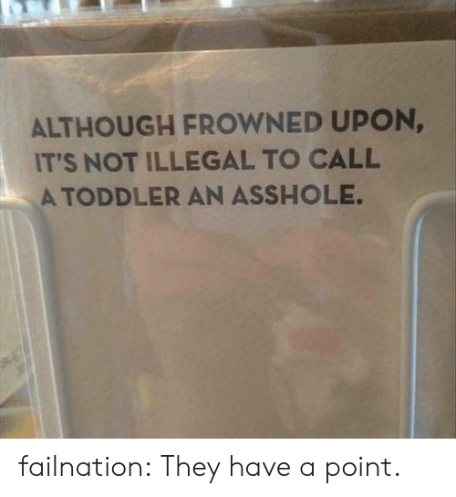Frowned: ALTHOUGH FROWNED UPON  IT'S NOT ILLEGAL TO CALL  A TODDLER AN ASSHOLE. failnation:  They have a point.