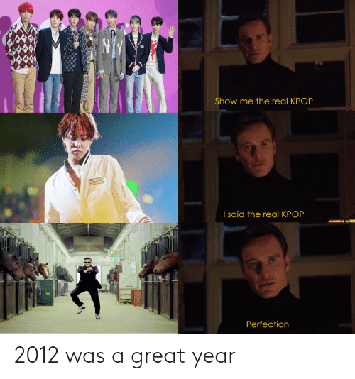 A Great: ALu Maen  Show me the real KPOP  I said the real KPOP  Perfection 2012 was a great year