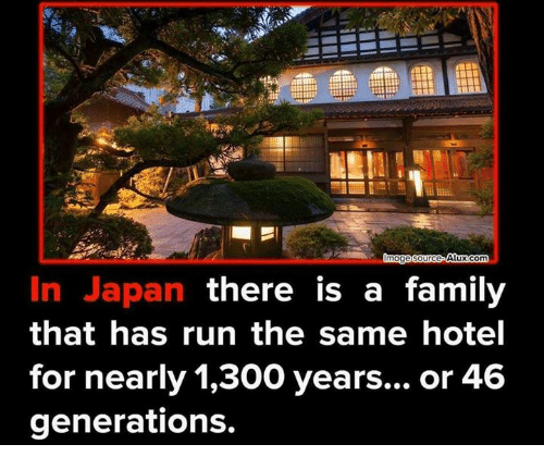 300: Alux com  mage Source  In Japan there is a family  that has run the same hotel  for nearly 1,300 years... or 46  generations.