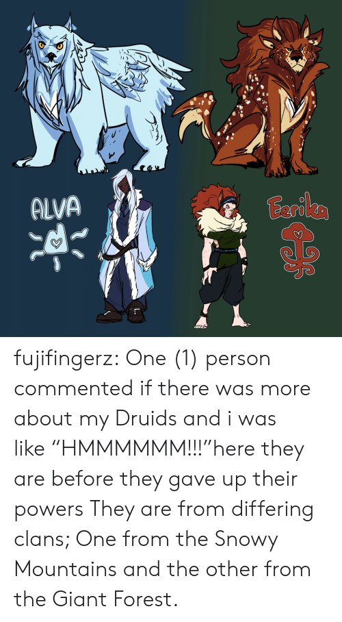 "powers: ALVA  Eariles fujifingerz:  One (1) person commented if there was more about my Druids and i was like ""HMMMMMM!!!""here they are before they gave up their powers They are from differing clans; One from the Snowy Mountains and the other from the Giant Forest."