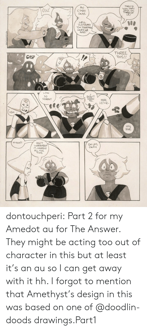 Sorry, Tumblr, and Amethyst: Alw  CMON  Cuys.  THATIS  WHY THE  SENT UH  THREE OF  US.  Ow!  WELL  JUSTPUNCH  EM TOGETHE  ㈧HEN WE  FUSE  THREE  THIS!!  GASP  1-1  so  SORRY!!  MEAN HERE  TO.  LETME  T'S  FINE  OH UM,  OKAY  WORRYABOUT  T, HAPPENS  ALLTHE  TIME dontouchperi:  Part 2 for my Amedot au for The Answer. They might be acting too out of character in this but at least it's an au so I can get away with it hh. I forgot to mention that Amethyst's design in this was based on one of @doodlin-doods drawings.Part1