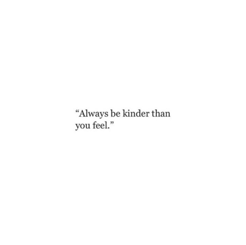 "You, Kinder, and Feel: ""Always be kinder than  you feel."""