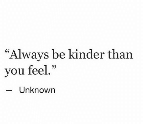 "kinder: ""Always be kinder than  you feel.""  95  Unknown"