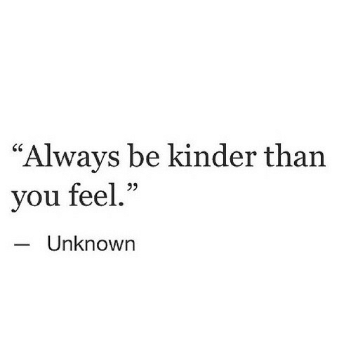 """Unknown, You, and Kinder: """"Always be kinder than  you feel.""""  Unknown"""