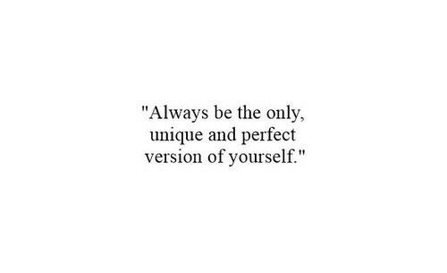 Always, Perfect, and Unique: Always be the only.  unique and perfect  version of yourself.""