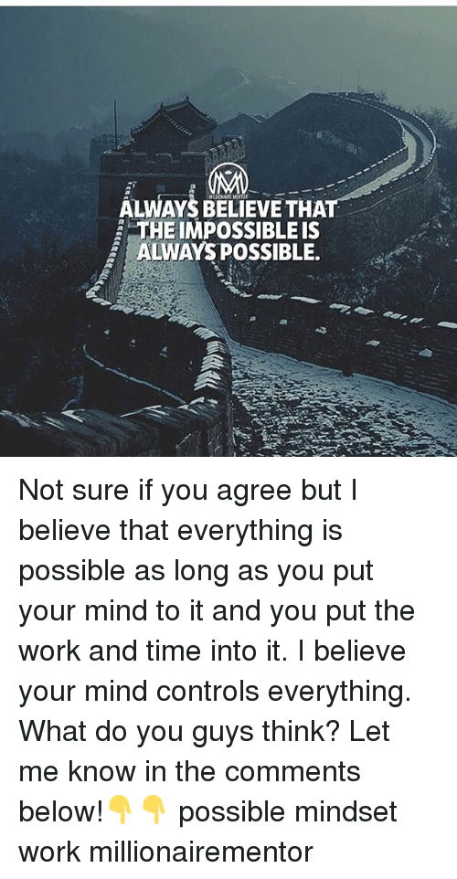 the impossible: ALWAYS BELIEVE THAT  THE IMPOSSIBLE IS  2 ALWAYS POSSIBLE. Not sure if you agree but I believe that everything is possible as long as you put your mind to it and you put the work and time into it. I believe your mind controls everything. What do you guys think? Let me know in the comments below!👇👇 possible mindset work millionairementor