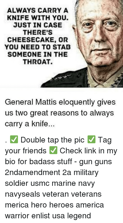 usmc: ALWAYS CARRY A  KNIFE WITH YOU.  JUST IN CASE  THERE'S  CHEESECAKE, OR  YOU NEED TO STAD  SOMEONE IN THE  THROAT.  General Mattis eloquently gives  us two great reasons to always  carry a knife . ✅ Double tap the pic ✅ Tag your friends ✅ Check link in my bio for badass stuff - gun guns 2ndamendment 2a military soldier usmc marine navy navyseals veteran veterans merica hero heroes america warrior enlist usa legend