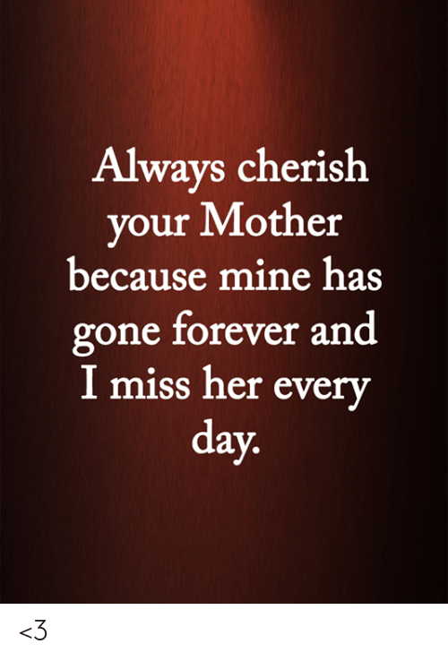 Memes, Forever, and 🤖: Always cherish  your Mother  because mine has  gone forever and  I miss her every  day. <3