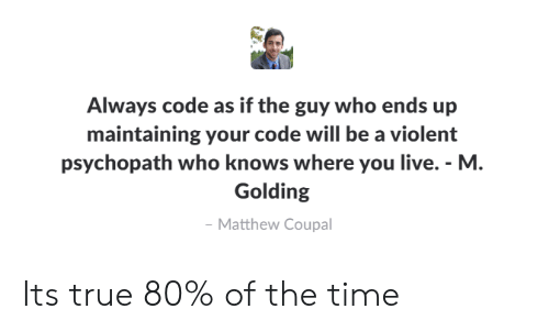 True, Live, and Time: Always code as if the guy who ends up  maintaining your code will be a violent  psychopath who knows where you live. - M  Golding  Matthew Coupal Its true 80% of the time