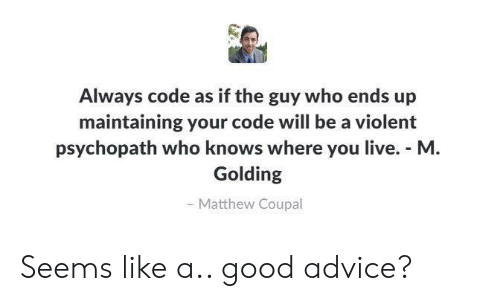 Advice, Good, and Live: Always code as if the guy who ends up  maintaining your code will be a violent  psychopath who knows where you live. M  Golding  Matthew Coupal Seems like a.. good advice?