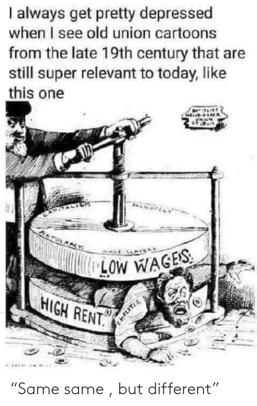 """Cartoons, Today, and Old: always get pretty depressed  when I see old union cartoons  from the late 19th century that are  still super relevant to today, like  this one  CTOLMACY  LOW WAGES  HIGH RENT. """"Same same , but different"""""""