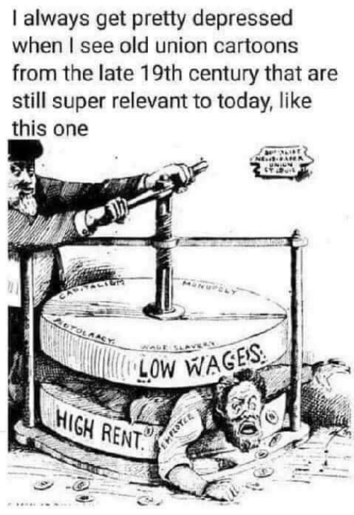 Cartoons: always get pretty depressed  when I see old union cartoons  from the late 19th century that are  still super relevant to today, like  this one  NE  OTOLAACY  LOW WAGES  HIGH RENT.