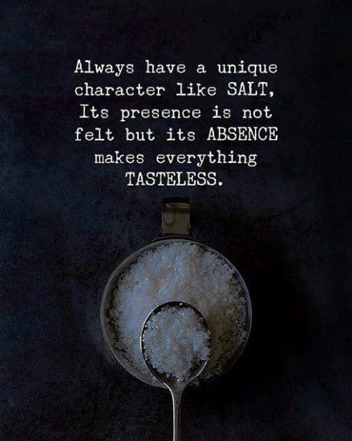 Salt, Character, and Presence: Always have a unique  character like SALT,  Its presence is not  felt but its ABSENCE  makes everything  TASTELESS.
