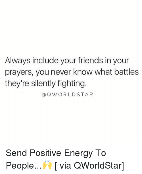 positive energy: Always include your friends in your  prayers, you never know what battles  they're silently fighting.  @QWORLDSTAR Send Positive Energy To People...🙌 [ via QWorldStar]