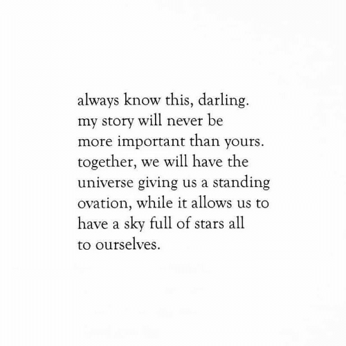 Stars, Never, and Universe: always know this, darling  my story will never be  more important than yours.  together, we will have the  universe giving us a standing  ovation, while it allows us to  have a sky full of stars all  to ourselves