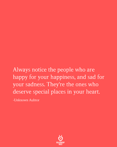 Happy, Heart, and Sad: Always notice the people who are  happy for your happiness, and sad for  your sadness. They're the ones who  deserve special places in your heart.  -Unknown Auhtor  RELATIONSHIP  RULES