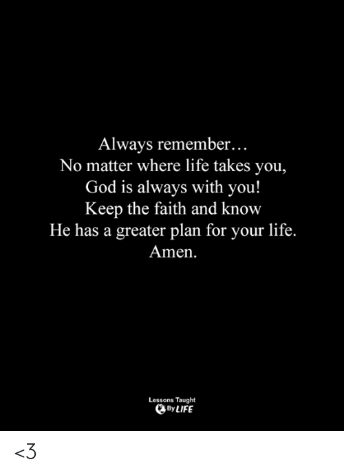 God, Life, and Memes: Always remember...  No matter where life takes you,  God is always with you!  Keep the faith and know  He has a greater plan for your life.  Amen  Lessons Taught  By LIFE <3