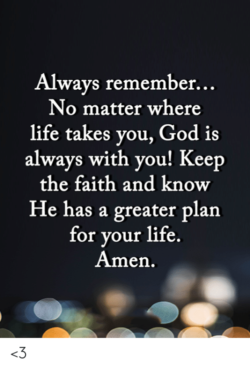 God, Life, and Memes: Always remember...  No matter where  life takes you, God is  always with you! Keep  the faith and know  He has a greater plan  for your life.  Amen. <3