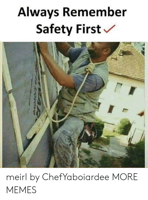 safety first: Always Remember  Safety First meirl by ChefYaboiardee MORE MEMES